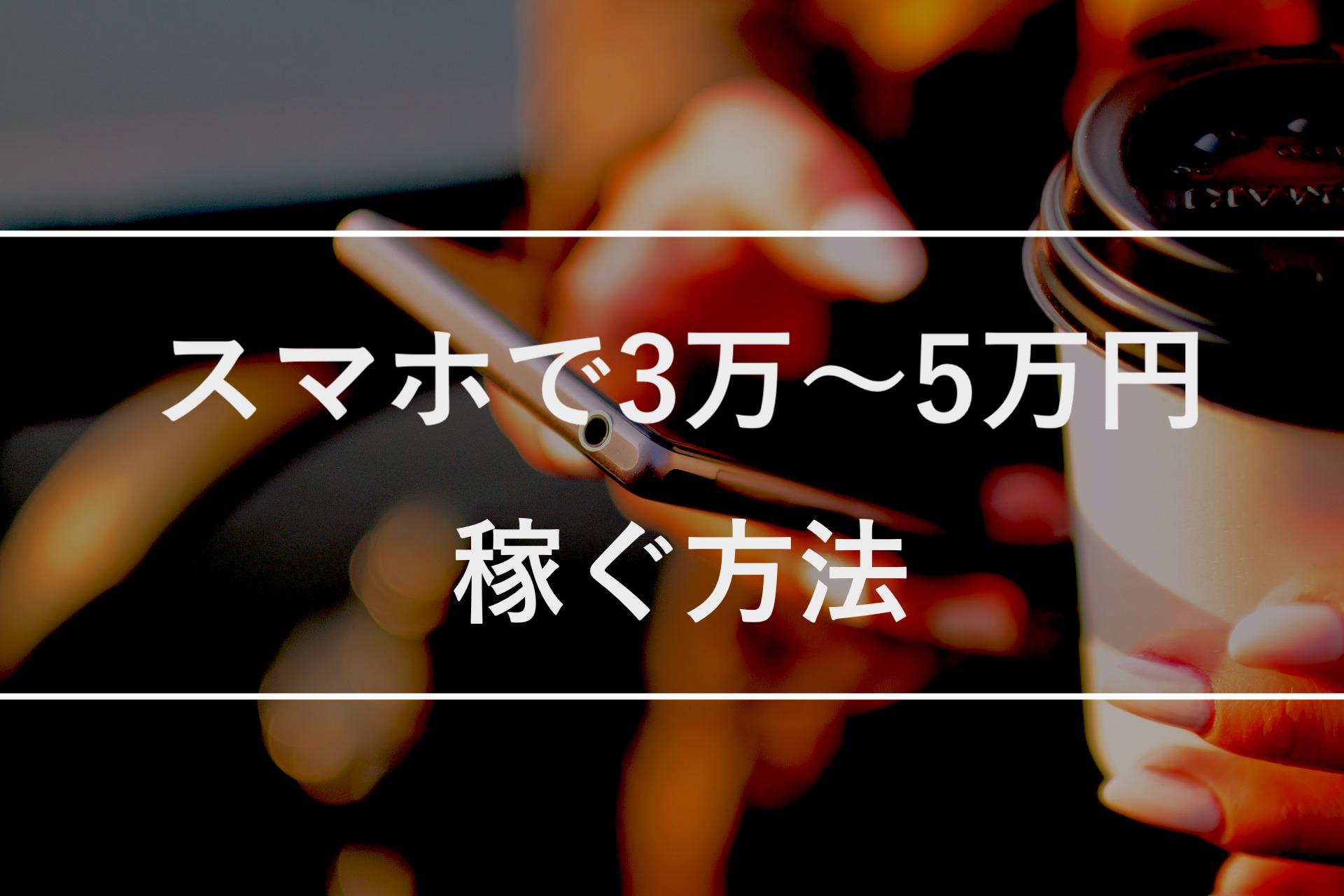 【誰でも簡単】スマホで3万〜5万円を稼ぐ方法