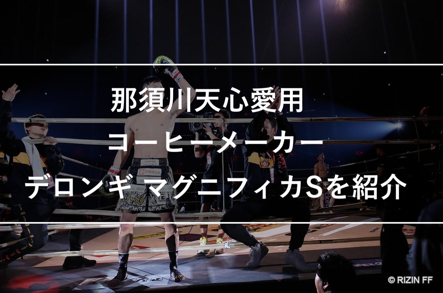 那須川天心愛用コーヒーメーカー「デロンギ マグニフィカS」をコーヒー好きの元格闘家が紹介します